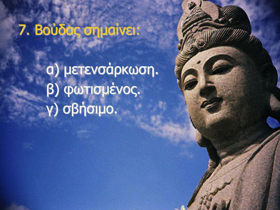7. Βούδας σημαίνει: α) μετενσάρκωση. β) φωτισμένος. γ) σβήσιμο.