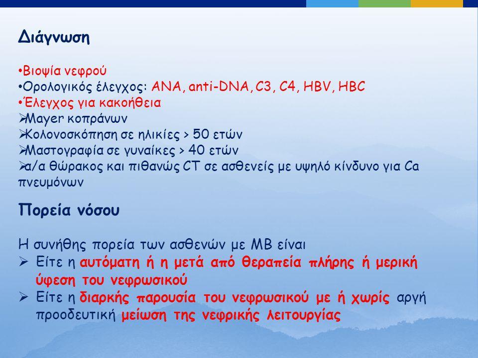 Διάγνωση Βιοψία νεφρού Ορολογικός έλεγχος: ΑΝΑ, anti-DNA, C3, C4, HBV, HBC Έλεγχος για κακοήθεια  Mayer κοπράνων  Κολονοσκόπηση σε ηλικίες > 50 ετών  Μαστογραφία σε γυναίκες > 40 ετών  α/α θώρακος και πιθανώς CT σε ασθενείς με υψηλό κίνδυνο για Ca πνευμόνων Πορεία νόσου Η συνήθης πορεία των ασθενών με ΜΒ είναι  Είτε η αυτόματη ή η μετά από θεραπεία πλήρης ή μερική ύφεση του νεφρωσικού  Είτε η διαρκής παρουσία του νεφρωσικού με ή χωρίς αργή προοδευτική μείωση της νεφρικής λειτουργίας