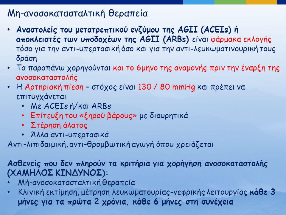 Μη-ανοσοκατασταλτική θεραπεία Αναστολείς του μετατρεπτικού ενζύμου της AGII (ACEIs) ή αποκλειστές των υποδοχέων της AGII (ARBs) είναι φάρμακα εκλογής τόσο για την αντι-υπερτασική όσο και για την αντι-λευκωματινουρική τους δράση Τα παραπάνω χορηγούνται και το 6μηνο της αναμονής πριν την έναρξη της ανοσοκαταστολής Η Αρτηριακή πίεση – στόχος είναι 130 / 80 mmHg και πρέπει να επιτυγχάνεται Με ACEIs ή/και ARBs Επίτευξη του «ξηρού βάρους» με διουρητικά Στέρηση άλατος Άλλα αντι-υπερτασικά Αντι-λιπιδαιμική, αντι-θρομβωτική αγωγή όπου χρειάζεται Ασθενείς που δεν πληρούν τα κριτήρια για χορήγηση ανοσοκαταστολής (ΧΑΜΗΛΟΣ ΚΙΝΔΥΝΟΣ): Μή-ανοσοκατασταλτική θεραπεία Κλινική εκτίμηση, μέτρηση λευκωματουρίας-νεφρικής λειτουργίας κάθε 3 μήνες για τα πρώτα 2 χρόνια, κάθε 6 μήνες στη συνέχεια