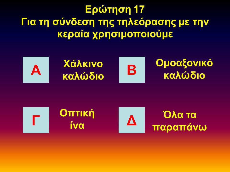 Ερώτηση 16 Μεγαλύτερο ρυθμό μετάδοσης έχει ΑΒ Γ Δ Το χάλκινο καλώδιο Η οπτική ίνα Το τριφασικό καλώδιο Το ομοαξονικό καλώδιο
