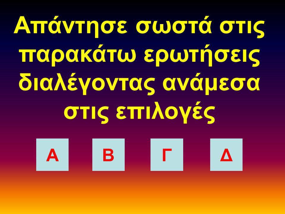 Απάντησε σωστά στις παρακάτω ερωτήσεις διαλέγοντας ανάμεσα στις επιλογές ΑΒΓΔ