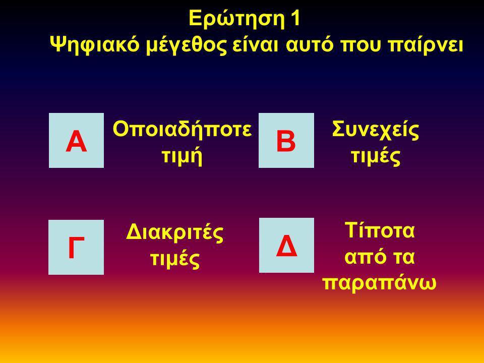 Ερώτηση 1 Ψηφιακό μέγεθος είναι αυτό που παίρνει ΑΒ Γ Δ Οποιαδήποτε τιμή Συνεχείς τιμές Τίποτα από τα παραπάνω Διακριτές τιμές