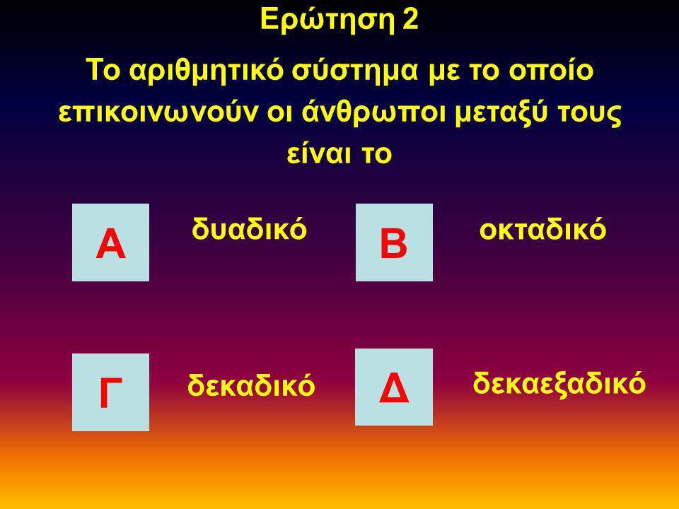 Ερώτηση 2 Το αριθμητικό σύστημα με το οποίο επικοινωνούν οι άνθρωποι μεταξύ τους είναι το ΑΒ Γ Δ δυαδικό οκταδικό δεκαδικό δεκαεξαδικό