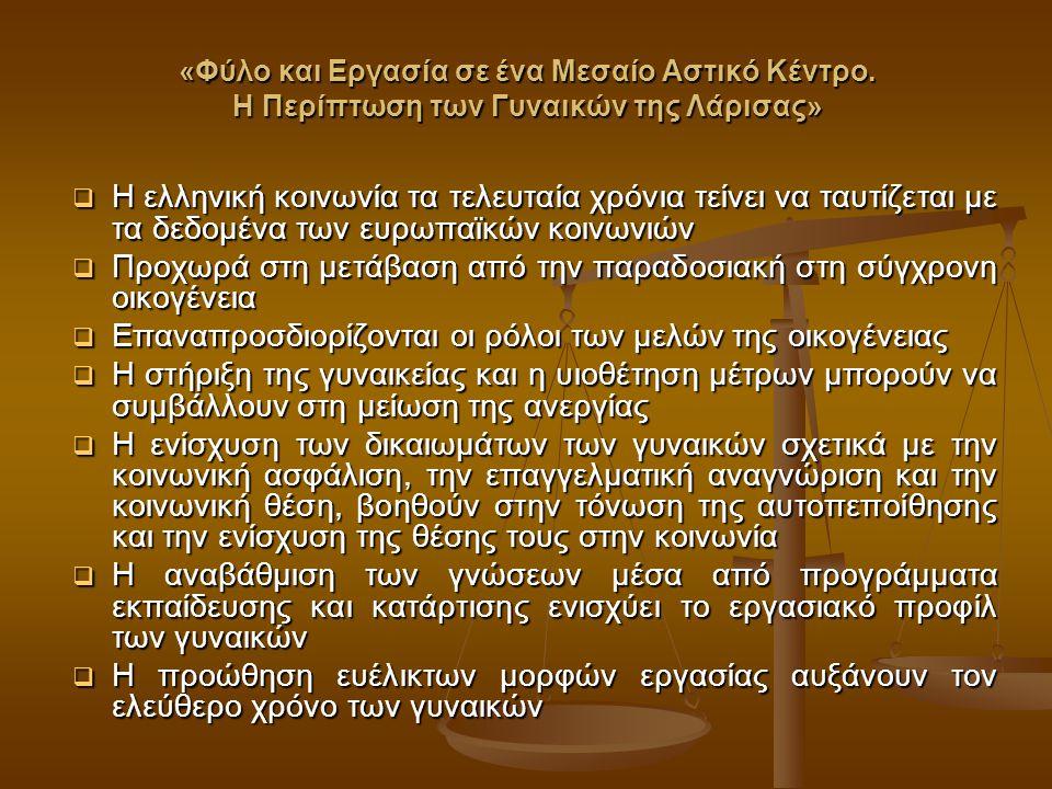  Η ελληνική κοινωνία τα τελευταία χρόνια τείνει να ταυτίζεται με τα δεδομένα των ευρωπαϊκών κοινωνιών  Προχωρά στη μετάβαση από την παραδοσιακή στη σύγχρονη οικογένεια  Επαναπροσδιορίζονται οι ρόλοι των μελών της οικογένειας  Η στήριξη της γυναικείας και η υιοθέτηση μέτρων μπορούν να συμβάλλουν στη μείωση της ανεργίας  Η ενίσχυση των δικαιωμάτων των γυναικών σχετικά με την κοινωνική ασφάλιση, την επαγγελματική αναγνώριση και την κοινωνική θέση, βοηθούν στην τόνωση της αυτοπεποίθησης και την ενίσχυση της θέσης τους στην κοινωνία  Η αναβάθμιση των γνώσεων μέσα από προγράμματα εκπαίδευσης και κατάρτισης ενισχύει το εργασιακό προφίλ των γυναικών  Η προώθηση ευέλικτων μορφών εργασίας αυξάνουν τον ελεύθερο χρόνο των γυναικών «Φύλο και Εργασία σε ένα Μεσαίο Αστικό Κέντρο.