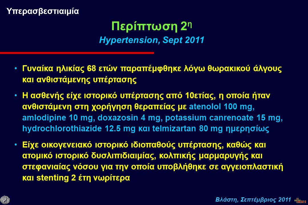 Βλάστη, Σεπτέμβριος 2011 Γυναίκα ηλικίας 68 ετών παραπέμφθηκε λόγω θωρακικού άλγους και ανθιστάμενης υπέρτασης Η ασθενής είχε ιστορικό υπέρτασης από 10ετίας, η οποία ήταν ανθιστάμενη στη χορήγηση θεραπείας με atenolol 100 mg, amlodipine 10 mg, doxazosin 4 mg, potassium canrenoate 15 mg, hydrochlorothiazide 12.5 mg και telmizartan 80 mg ημερησίως Είχε οικογενειακό ιστορικό ιδιοπαθούς υπέρτασης, καθώς και ατομικό ιστορικό δυσλιπιδιαιμίας, κολπικής μαρμαρυγής και στεφανιαίας νόσου για την οποία υποβλήθηκε σε αγγειοπλαστική και stenting 2 έτη νωρίτερα Περίπτωση 2 η Hypertension, Sept 2011 Υπερασβεστιαιμία