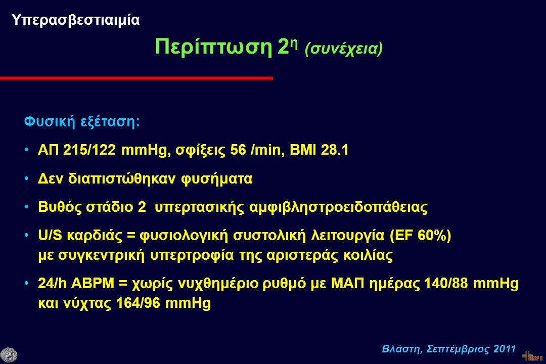 Βλάστη, Σεπτέμβριος 2011 Φυσική εξέταση: ΑΠ 215/122 mmHg, σφίξεις 56 /min, ΒΜΙ 28.1 Δεν διαπιστώθηκαν φυσήματα Βυθός στάδιο 2 υπερτασικής αμφιβληστροειδοπάθειας U/S καρδιάς = φυσιολογική συστολική λειτουργία (EF 60%) με συγκεντρική υπερτροφία της αριστεράς κοιλίας 24/h ΑBPM = χωρίς νυχθημέριο ρυθμό με ΜΑΠ ημέρας 140/88 mmHg και νύχτας 164/96 mmHg Περίπτωση 2 η (συνέχεια) Υπερασβεστιαιμία
