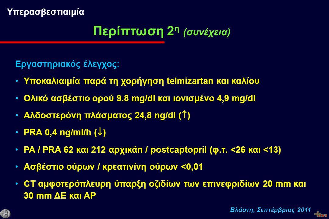 Βλάστη, Σεπτέμβριος 2011 Εργαστηριακός έλεγχος: Υποκαλιαιμία παρά τη χορήγηση telmizartan και καλίου Ολικό ασβέστιο ορού 9.8 mg/dl και ιονισμένο 4,9 mg/dl Αλδοστερόνη πλάσματος 24,8 ng/dl (  ) PRA 0,4 ng/ml/h (  ) PA / PRA 62 και 212 αρχικάn / postcaptopril (φ.τ.