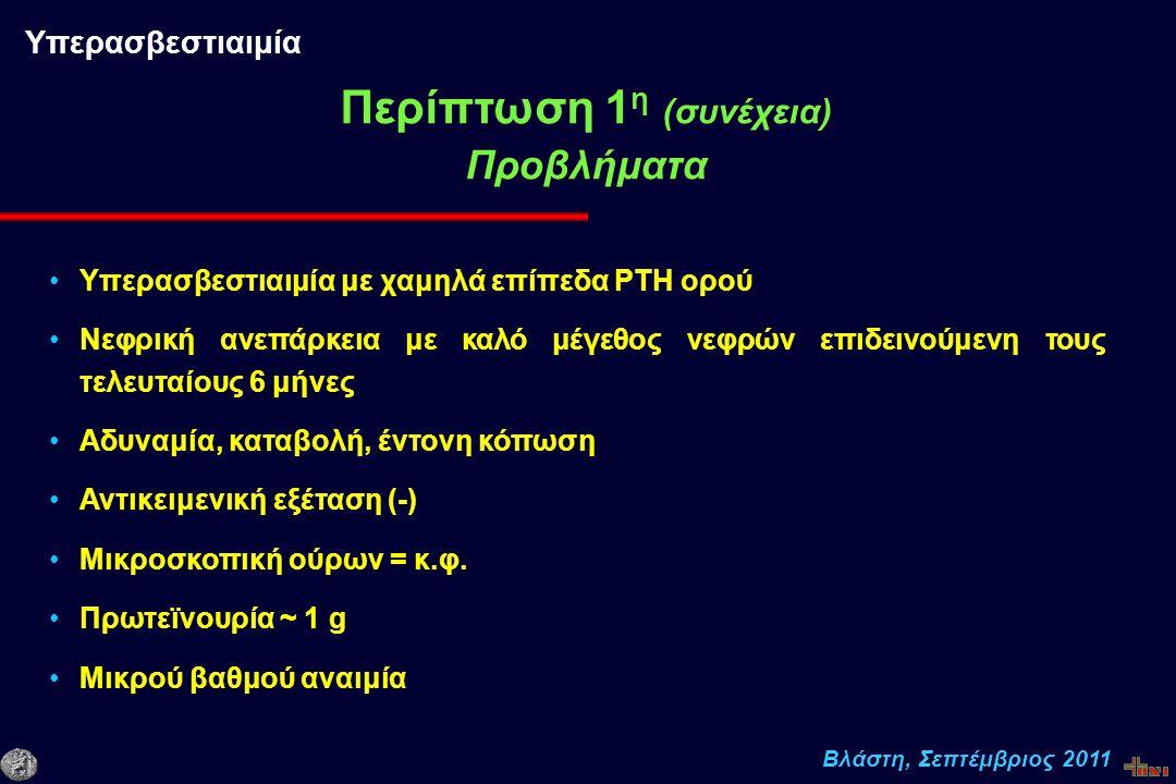 Βλάστη, Σεπτέμβριος 2011 Υπερασβεστιαιμία με χαμηλά επίπεδα PTH ορού Νεφρική ανεπάρκεια με καλό μέγεθος νεφρών επιδεινούμενη τους τελευταίους 6 μήνες Αδυναμία, καταβολή, έντονη κόπωση Αντικειμενική εξέταση (-) Μικροσκοπική ούρων = κ.φ.