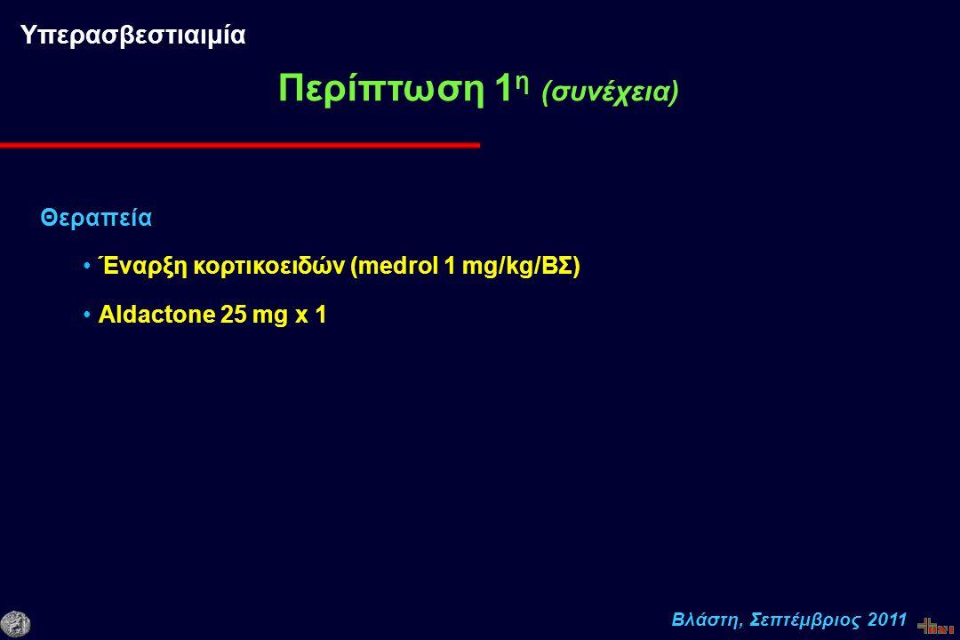 Βλάστη, Σεπτέμβριος 2011 Θεραπεία Έναρξη κορτικοειδών (medrol 1 mg/kg/ΒΣ) Aldactone 25 mg x 1 Περίπτωση 1 η (συνέχεια) Υπερασβεστιαιμία
