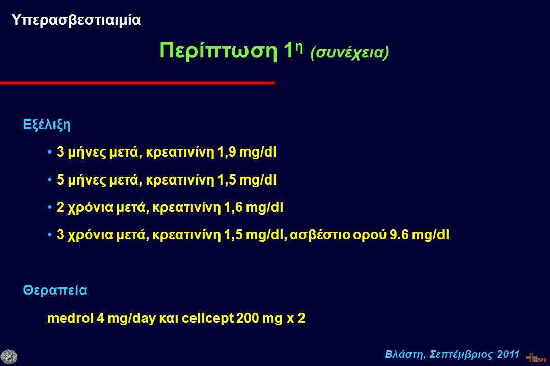 Βλάστη, Σεπτέμβριος 2011 Εξέλιξη 3 μήνες μετά, κρεατινίνη 1,9 mg/dl 5 μήνες μετά, κρεατινίνη 1,5 mg/dl 2 χρόνια μετά, κρεατινίνη 1,6 mg/dl 3 χρόνια μετά, κρεατινίνη 1,5 mg/dl, ασβέστιο ορού 9.6 mg/dl Θεραπεία medrol 4 mg/day και cellcept 200 mg x 2 Περίπτωση 1 η (συνέχεια) Υπερασβεστιαιμία