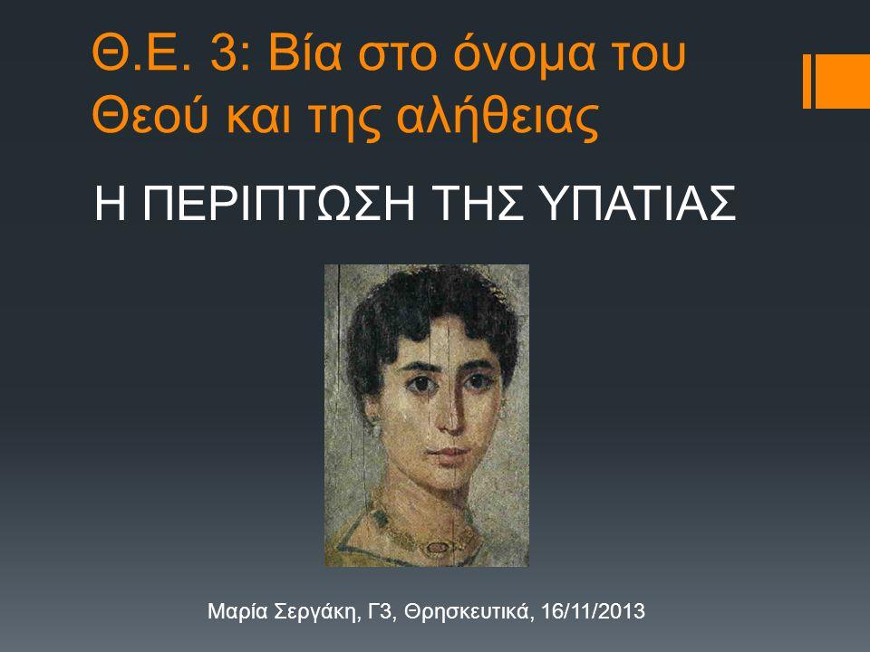 Θ.Ε. 3: Βία στο όνομα του Θεού και της αλήθειας Η ΠΕΡΙΠΤΩΣΗ ΤΗΣ ΥΠΑΤΙΑΣ Μαρία Σεργάκη, Γ3, Θρησκευτικά, 16/11/2013