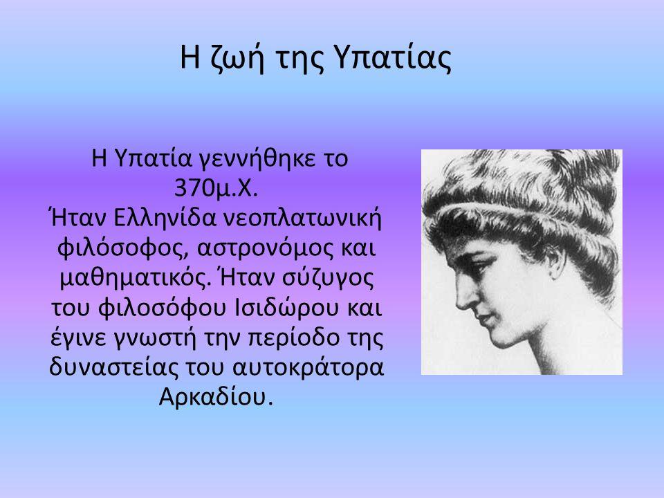 Η ζωή της Υπατίας Η Υπατία γεννήθηκε το 370μ.Χ. Ήταν Ελληνίδα νεοπλατωνική φιλόσοφος, αστρονόμος και μαθηματικός. Ήταν σύζυγος του φιλοσόφου Ισιδώρου