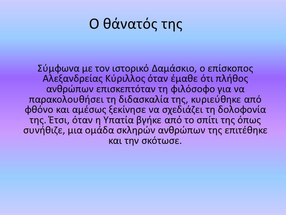 Ο θάνατός της Σύμφωνα με τον ιστορικό Δαμάσκιο, ο επίσκοπος Αλεξανδρείας Κύριλλος όταν έμαθε ότι πλήθος ανθρώπων επισκεπτόταν τη φιλόσοφο για να παρακ