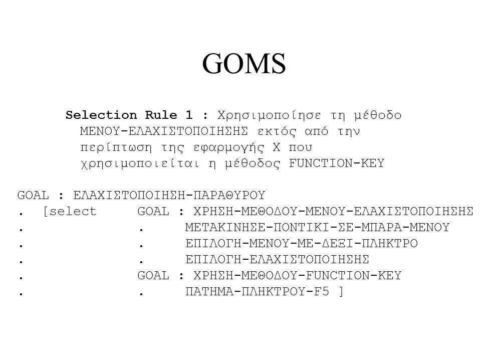 GOMS Selection Rule 1 : Χρησιμοποίησε τη μέθοδο ΜΕΝΟΥ-ΕΛΑΧΙΣTΟΠΟΙΗΣΗΣ εκτός από την περίπτωση της εφαρμογής Χ που χρησιμοποιείται η μέθοδος FUNCTION-KEY GOAL : ΕΛΑΧΙΣΤΟΠΟΙΗΣΗ-ΠΑΡΑΘΥΡΟΥ.[select GOAL : ΧΡΗΣΗ-ΜΕΘΟΔΟΥ-ΜΕΝΟΥ-ΕΛΑΧΙΣTΟΠΟΙΗΣΗΣ..ΜΕΤΑΚΙΝΗΣΕ-ΠΟΝΤΙΚΙ-ΣΕ-ΜΠΑΡΑ-ΜΕΝΟΥ..ΕΠΙΛΟΓΗ-ΜΕΝΟΥ-ΜΕ-ΔΕΞΙ-ΠΛΗΚΤΡΟ..ΕΠΙΛΟΓΗ-ΕΛΑΧΙΣTΟΠΟΙΗΣΗΣ.GOAL : ΧΡΗΣΗ-ΜΕΘΟΔΟΥ-FUNCTION-KEY..ΠΑΤΗΜΑ-ΠΛΗΚΤΡΟΥ-F5 ]