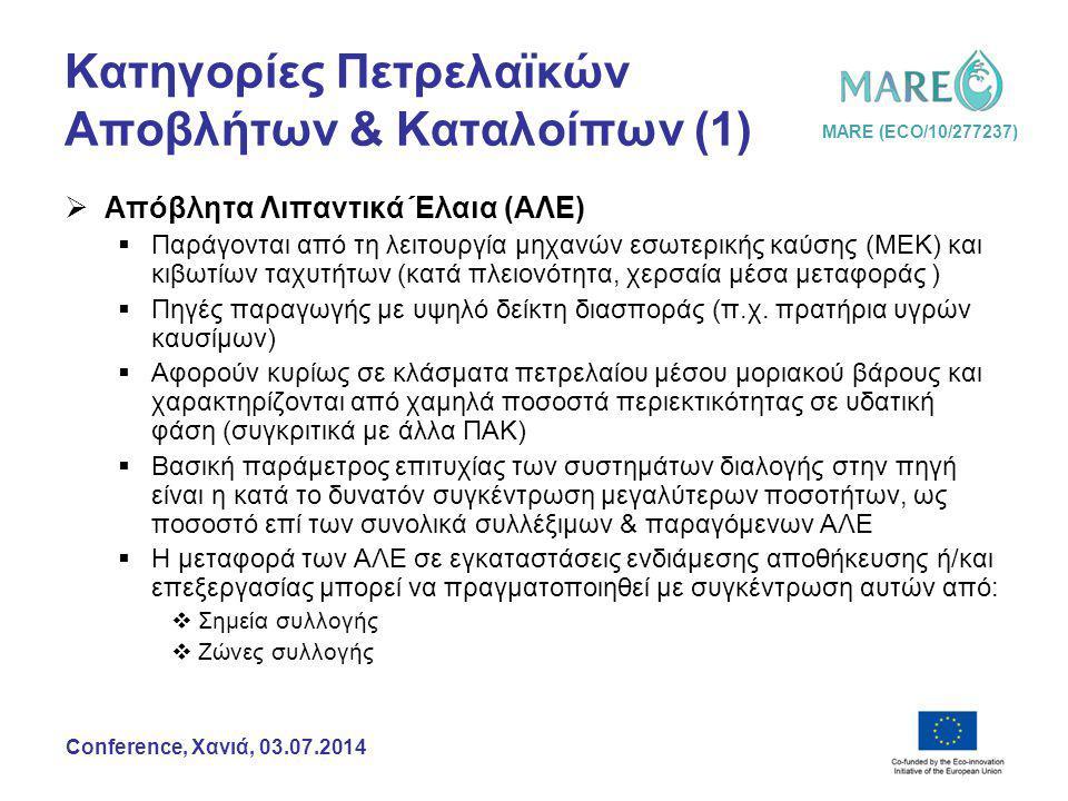 MARE (ECO/10/277237) Conference, Χανιά, 03.07.2014 Κατηγορίες Πετρελαϊκών Αποβλήτων & Καταλοίπων (2)  Βιομηχανικά Πετρελαϊκά Απόβλητα & Κατάλοιπα (ΒΠΑΚ)  Παραγωγή, επεξεργασία, προμήθεια, διαμόρφωση και χρήση πρώτων υλών, ενδιάμεσων ή/και τελικών προϊόντων που έχουν ως συστατικό τους ένα ή/και περισσότερα κλάσματα πετρελαίου  Ο δείκτης διασποράς των πηγών παραγωγής είναι ανάλογος της έντασης & της τοπογραφίας του δευτερογενούς τομέα οικονομικής δραστηριότητας (αποκεντρωμένες μονάδες ή ΒΙ.ΠΕ.)  Απαιτείται προ-επεξεργασία που αφορά σε απομάκρυνση της (συνηθέστερα) υπέρτερης ποσοτικά υδατικής φάσης  Λόγω ποιοτικής ποικιλομορφίας, η αποτελεσματική αξιοποίηση των ΒΠΑΚ προϋποθέτει εφαρμογή χωριστής διαλογής στην πηγή σε αριθμό ρευμάτων που εξαρτάται από την κατηγορία βιομηχανικής δραστηριότητας.