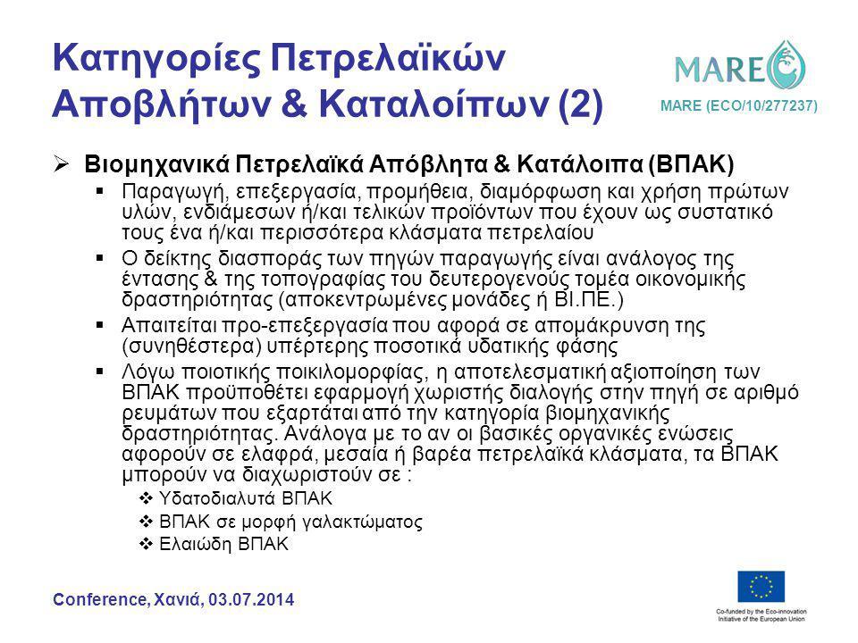 MARE (ECO/10/277237) Conference, Χανιά, 03.07.2014 Κατηγορίες Πετρελαϊκών Αποβλήτων & Καταλοίπων (3)  Πετρελαϊκά Απόβλητα & Κατάλοιπα από Πλοία (ΠΑΚΠ)  Παράγονται από κάθε πλωτό μέσο μεταφοράς ανθρώπων ή/και φορτίων και επιμερίζονται σε:  ΠΑΚ από τους χώρους λειτουργίας των ΜΕΚ (σεντίνες μηχανοστασίου πλοίων, δεξαμενές καυσίμων)  Υπολείμματα μεταφοράς προκειμένου για φορτία υγρών καυσίμων (σεντίνες φορτίου δεξαμενοπλοίων)  ΠΑΚ από την επεξεργασία του ακάθαρτου έρματος (προκειμένου για ερματισμό δεξαμενών καυσίμων ή/και φορτίου)  Κάθε πλοίο διαθέτει εξοπλισμό προ-επεξεργασίας ΠΑΚΠ όπου:  Διαχωρίζει την υπέρτερη ποσοτικά υδατική φάση την οποία και απορρίπτει στη θάλασσα  Ελέγχει την περιεκτικότητα του απορριπτώμενου νερού σε πετρέλαιο (περιεκτικότητα >15ppm σε πετρέλαιο καθιστά απαγορευτική την απόρριψη)  Κατά τον ελλιμενισμό, διοχετεύει τα ΠΑΚΠ μέσω δικτύου αγωγών σε κινητές ή σταθερές, χερσαίες ή πλωτές εγκαταστάσεις (ευκολίες υποδοχής)  Από τις ευκολίες υποδοχής, τα ΠΑΚΠ οδεύουν προς τις εγκαταστάσεις επεξεργασίας για περαιτέρω αξιοποίηση