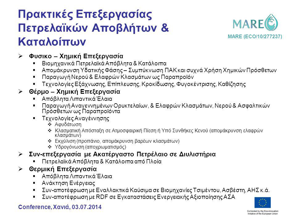 MARE (ECO/10/277237) Conference, Χανιά, 03.07.2014 Πρακτικές Επεξεργασίας Πετρελαϊκών Αποβλήτων & Καταλοίπων  Φυσικο – Χημική Επεξεργασία  Βιομηχανικά Πετρελαϊκά Απόβλητα & Κατάλοιπα  Απομάκρυνση Υδατικής Φάσης – Συμπύκνωση ΠΑΚ και συχνά Χρήση Χημικών Πρόσθετων  Παραγωγή Νερού & Ελαφρών Κλασμάτων ως Παραπροϊόν  Τεχνολογίες Εξάχνωσης, Επίπλευσης, Κροκίδωσης, Φυγοκέντρισης, Καθίζησης  Θέρμο – Χημική Επεξεργασία  Απόβλητα Λιπαντικά Έλαια  Παραγωγή Αναγεννημένων Ορυκτελαίων, & Ελαφρών Κλασμάτων, Νερού & Ασφαλτικών Πρόσθετων ως Παραπροϊόντα  Τεχνολογίες Αναγέννησης  Αφυδάτωση  Κλασματική Απόσταξη σε Ατμοσφαιρική Πίεση ή Υπό Συνθήκες Κενού (απομάκρυνση ελαφρών κλασμάτων)  Εκχύλιση (προπάνιο, απομάκρυνση βαρέων κλασμάτων)  Υδρογόνωση (αποχρωματισμός)  Συν-επεξεργασία με Ακατέργαστο Πετρέλαιο σε Διυλιστήρια  Πετρελαϊκά Απόβλητα & Κατάλοιπα από Πλοία  Θερμική Επεξεργασία  Απόβλητα Λιπαντικά Έλαια  Ανάκτηση Ενέργειας  Συν-αποτέφρωση με Εναλλακτικά Καύσιμα σε Βιομηχανίες Τσιμέντου, Ασβέστη, ΑΗΣ κ.ά.