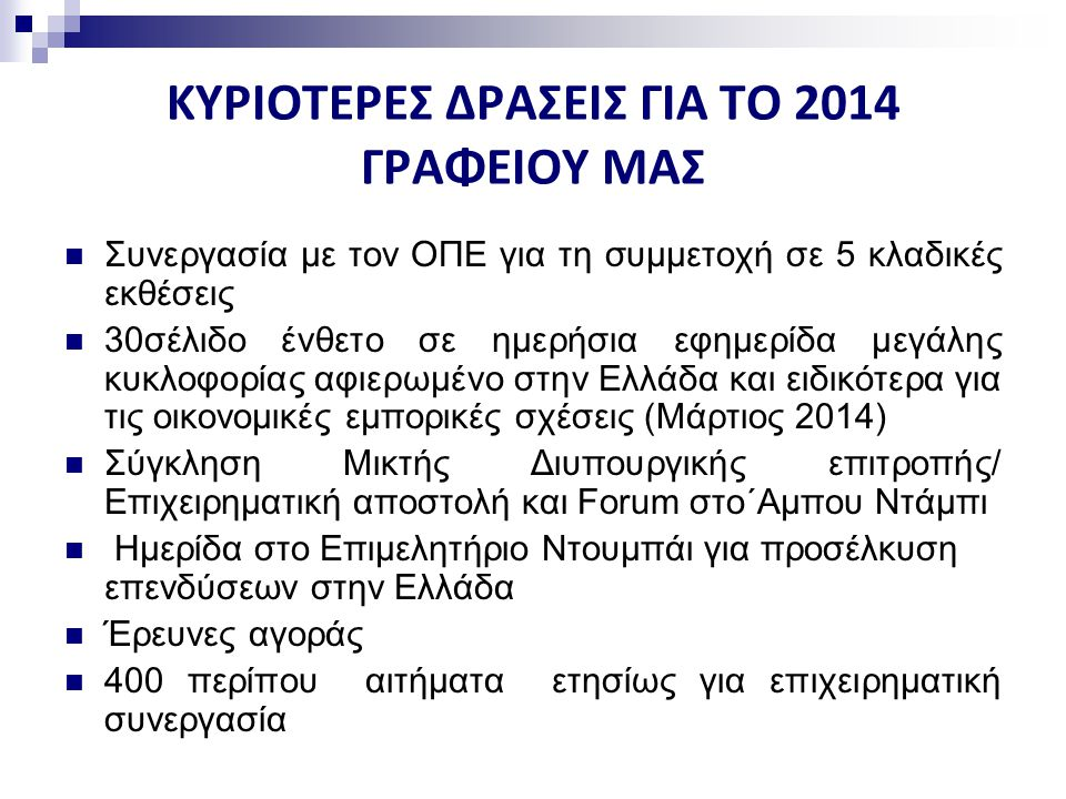 ΚΥΡΙΟΤΕΡΕΣ ΔΡΑΣΕΙΣ ΓΙΑ ΤΟ 2014 ΓΡΑΦΕΙΟΥ ΜΑΣ Συνεργασία με τον ΟΠΕ για τη συμμετοχή σε 5 κλαδικές εκθέσεις 30σέλιδο ένθετο σε ημερήσια εφημερίδα μεγάλης κυκλοφορίας αφιερωμένο στην Ελλάδα και ειδικότερα για τις οικονομικές εμπορικές σχέσεις (Μάρτιος 2014) Σύγκληση Μικτής Διυπουργικής επιτροπής/ Επιχειρηματική αποστολή και Forum στο΄Αμπου Ντάμπι Ημερίδα στο Επιμελητήριο Ντουμπάι για προσέλκυση επενδύσεων στην Ελλάδα Έρευνες αγοράς 400 περίπου αιτήματα ετησίως για επιχειρηματική συνεργασία