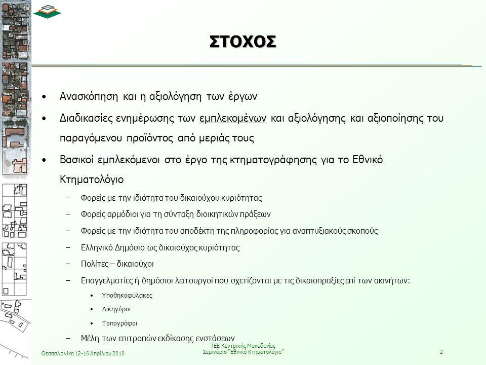 Θεσσαλονίκη 12-16 Απρίλιου 2010 ΤΕΕ Κεντρικής Μακεδονίας Σεμινάριο Εθνικό Κτηματολόγιο 3 ΣΤΟΧΟΣ Στόχος είναι μέσω της περιγραφής: των τεχνικών προδιαγραφών, των διαδικασιών που ακολουθήθηκαν και των προβλημάτων που αντιμετωπίστηκαν  Αλλαγές στη μεθοδολογία κτηματογράφησης για το εθνικό κτηματολόγιο  Συμβολή εμπλεκομένων στην επίλυση των προβλημάτων