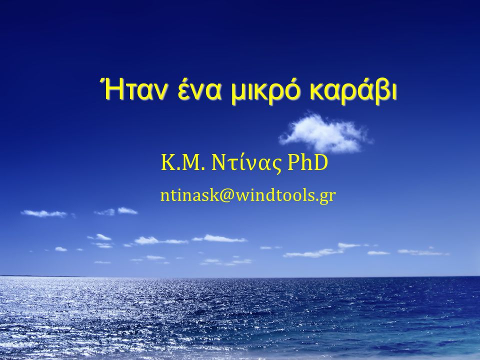 ntinask@windtools.gr Ήταν ένα μικρό καράβι Κ.Μ. Ντίνας PhD