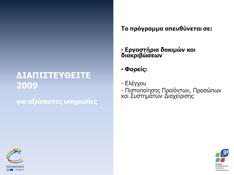 ΔΙΑΠΙΣΤΕΥΘΕΙΤΕ 2009 για αξιόπιστες υπηρεσίες Το πρόγραμμα απευθύνεται σε: Εργαστήρια δοκιμών και διακριβώσεων Φορείς: - Ελέγχου - Πιστοποίησης Προϊόντων, Προσώπων και Συστημάτων Διαχείρισης
