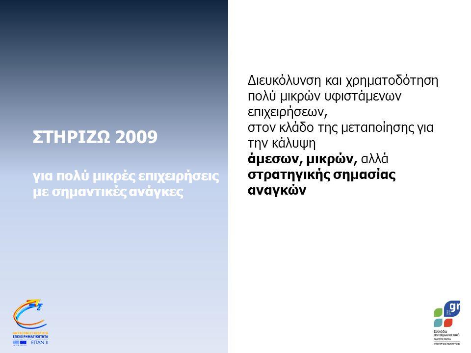 ΣΤΗΡΙΖΩ 2009 για πολύ μικρές επιχειρήσεις με σημαντικές ανάγκες Διευκόλυνση και χρηματοδότηση πολύ μικρών υφιστάμενων επιχειρήσεων, στον κλάδο της μεταποίησης για την κάλυψη άμεσων, μικρών, αλλά στρατηγικής σημασίας αναγκών