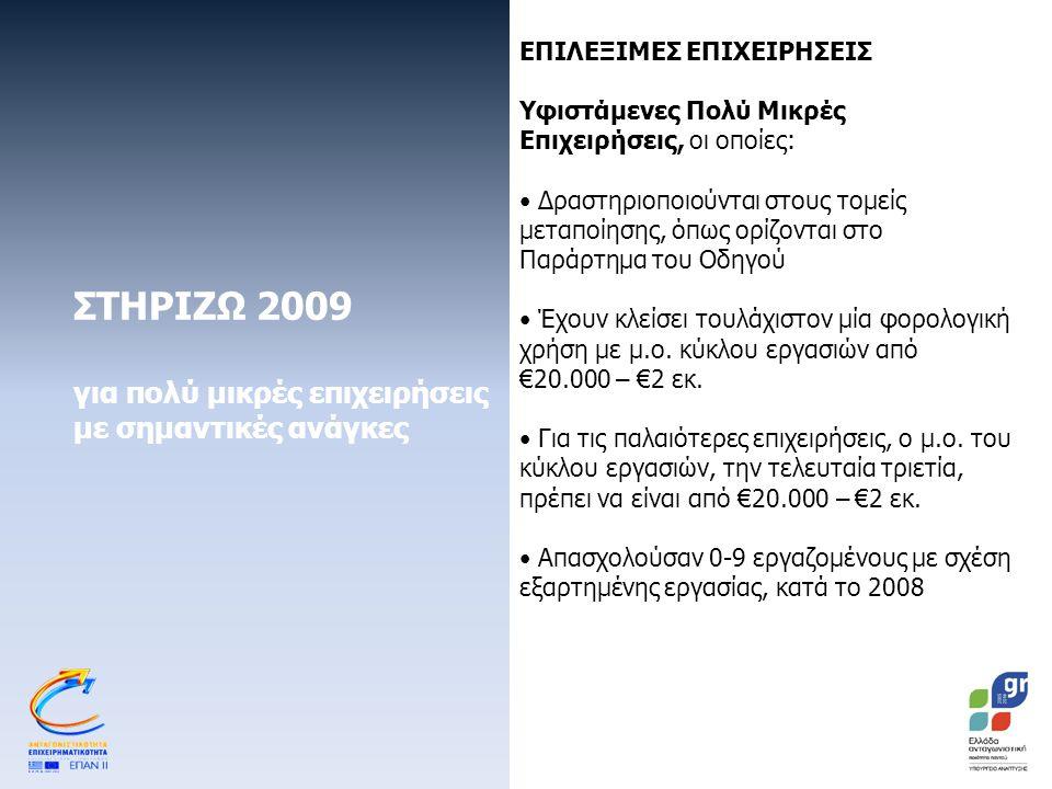 ΣΤΗΡΙΖΩ 2009 για πολύ μικρές επιχειρήσεις με σημαντικές ανάγκες ΕΠΙΛΕΞΙΜΕΣ ΕΠΙΧΕΙΡΗΣΕΙΣ Υφιστάμενες Πολύ Μικρές Επιχειρήσεις, οι οποίες: Δραστηριοποιούνται στους τομείς μεταποίησης, όπως ορίζονται στο Παράρτημα του Οδηγού Έχουν κλείσει τουλάχιστον μία φορολογική χρήση με μ.ο.