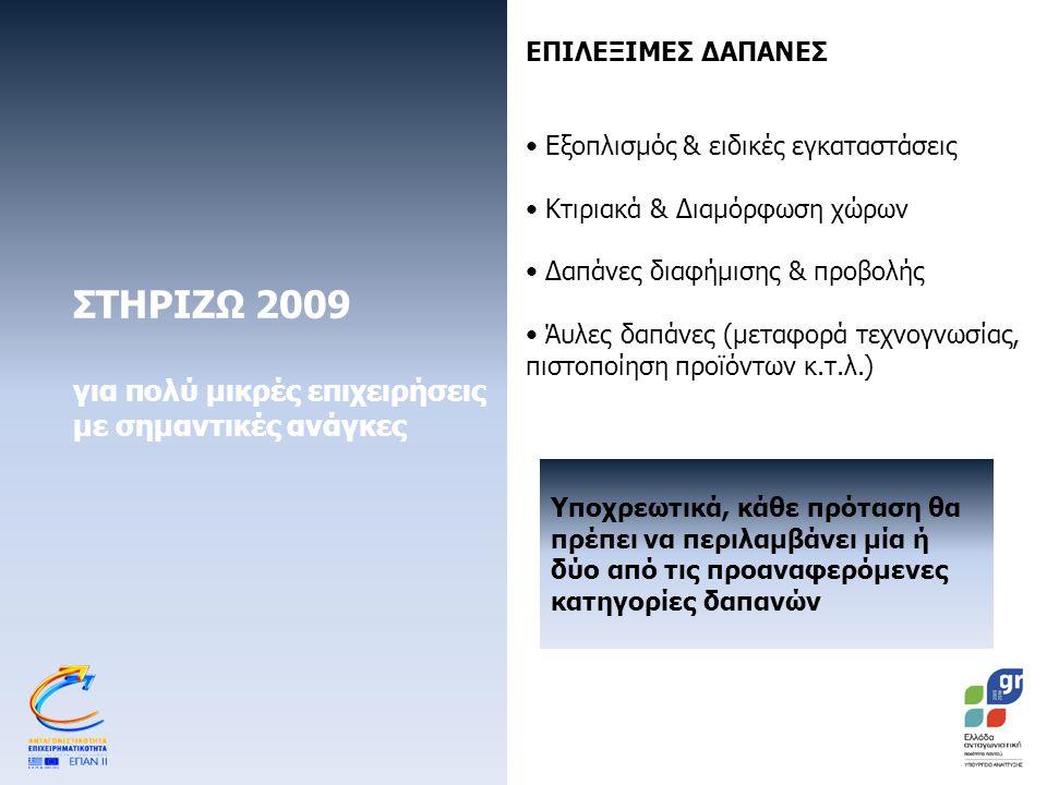 ΣΤΗΡΙΖΩ 2009 για πολύ μικρές επιχειρήσεις με σημαντικές ανάγκες ΕΠΙΛΕΞΙΜΕΣ ΔΑΠΑΝΕΣ Εξοπλισμός & ειδικές εγκαταστάσεις Κτιριακά & Διαμόρφωση χώρων Δαπάνες διαφήμισης & προβολής Άυλες δαπάνες (μεταφορά τεχνογνωσίας, πιστοποίηση προϊόντων κ.τ.λ.) Υποχρεωτικά, κάθε πρόταση θα πρέπει να περιλαμβάνει μία ή δύο από τις προαναφερόμενες κατηγορίες δαπανών