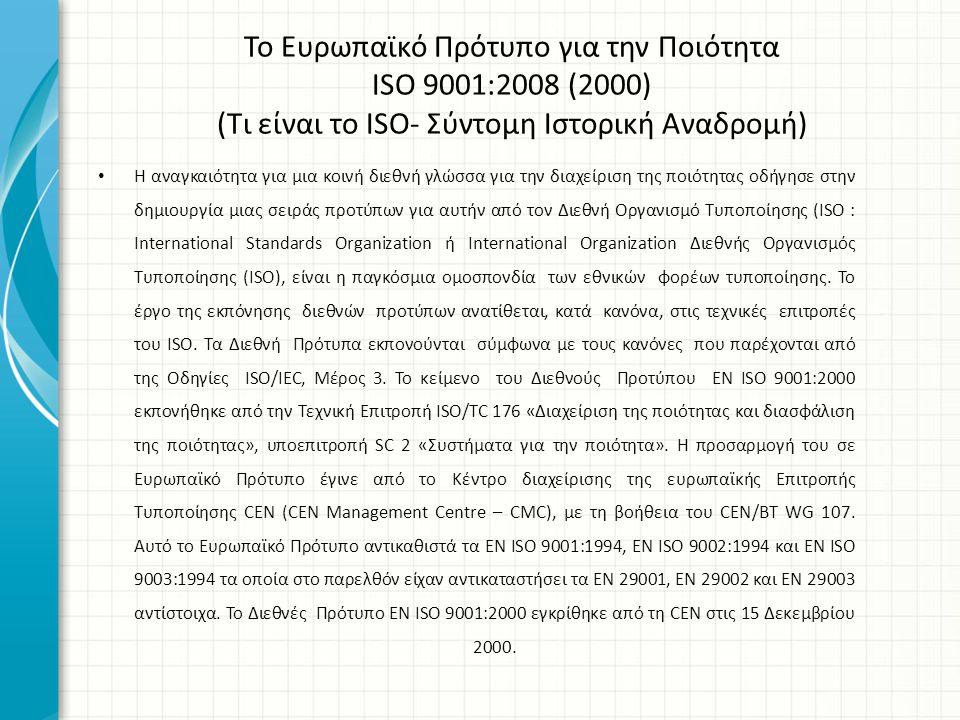 Το Ευρωπαϊκό Πρότυπο για την Ποιότητα ISO 9001:2008 (2000) (Χρησιμότητα) Το πρότυπο χρησιμοποιείται:  Ως οδηγός στην πορεία ενός οργανισμού για την διασφάλιση (Διαχείριση) της ποιότητας αλλά και ως μέτρο για την αξιολόγησή της  Το πρότυπο περιέχει γενικές οδηγίες για την πορεία που καλείται να ακολουθήσει μια επιχείρηση για την εγκαθίδρυση του συστήματος διαχείρισης ποιότητάς της και όχι εξειδικευμένες προδιαγραφές