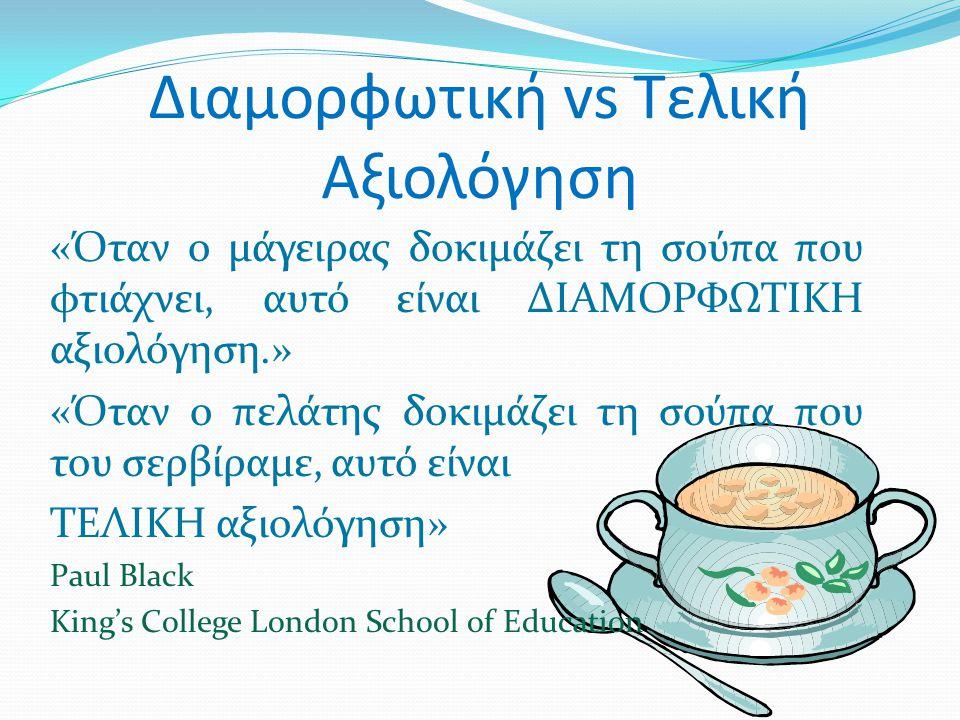 Διαμορφωτική vs Τελική Αξιολόγηση «Όταν ο μάγειρας δοκιμάζει τη σούπα που φτιάχνει, αυτό είναι ΔΙΑΜΟΡΦΩΤΙΚΗ αξιολόγηση.» «Όταν ο πελάτης δοκιμάζει τη σούπα που του σερβίραμε, αυτό είναι ΤΕΛΙΚΗ αξιολόγηση» Paul Black King's College London School of Education