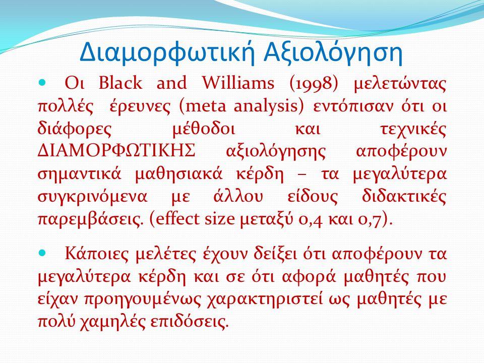 Διαμορφωτική Αξιολόγηση Οι Black and Williams (1998) μελετώντας πολλές έρευνες (meta analysis) εντόπισαν ότι οι διάφορες μέθοδοι και τεχνικές ΔΙΑΜΟΡΦΩΤΙΚΗΣ αξιολόγησης αποφέρουν σημαντικά μαθησιακά κέρδη – τα μεγαλύτερα συγκρινόμενα με άλλου είδους διδακτικές παρεμβάσεις.