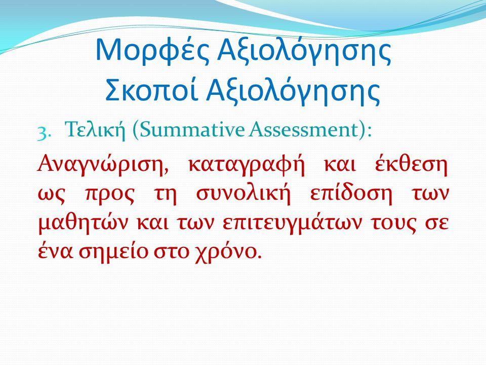 Μορφές Αξιολόγησης Σκοποί Αξιολόγησης 3. Τελική (Summative Assessment): Αναγνώριση, καταγραφή και έκθεση ως προς τη συνολική επίδοση των μαθητών και τ