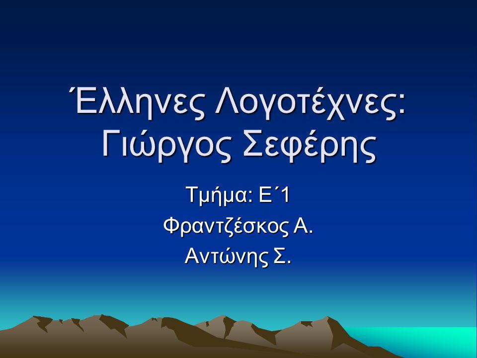 Έλληνες Λογοτέχνες: Γιώργος Σεφέρης Τμήμα: Ε΄1 Φραντζέσκος Α. Αντώνης Σ.
