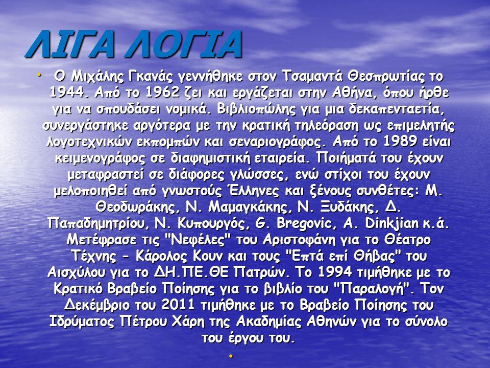 ΛΙΓΑ ΛΟΓΙΑ Ο Μιχάλης Γκανάς γεννήθηκε στον Τσαμαντά Θεσπρωτίας το 1944. Από το 1962 ζει και εργάζεται στην Αθήνα, όπου ήρθε για να σπουδάσει νομικά. Β