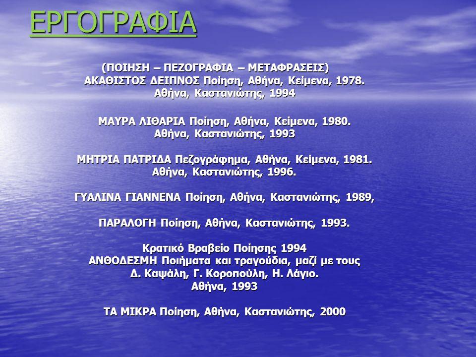 ΕΡΓΟΓΡΑΦΙΑ (ΠΟΙΗΣΗ – ΠΕΖΟΓΡΑΦΙΑ – ΜΕΤΑΦΡΑΣΕΙΣ) ΑΚΑΘΙΣΤΟΣ ΔΕΙΠΝΟΣ Ποίηση, Αθήνα, Κείμενα, 1978. Αθήνα, Καστανιώτης, 1994 ΜΑΥΡΑ ΛΙΘΑΡΙΑ Ποίηση, Αθήνα, Κ
