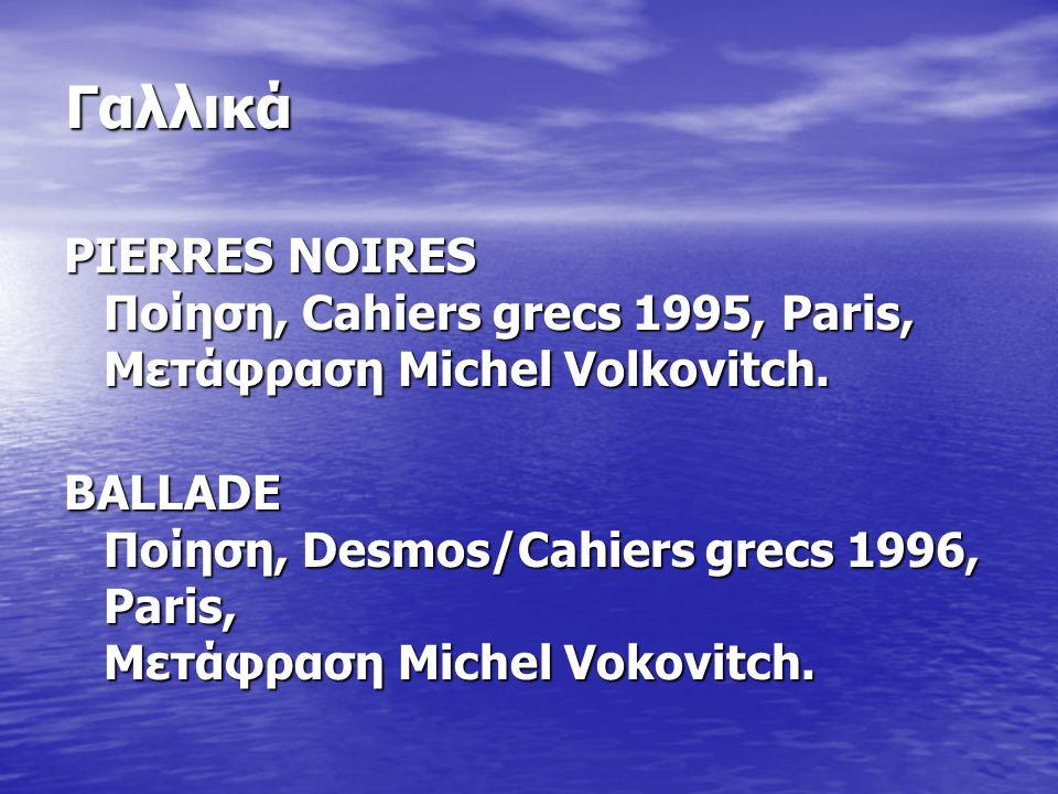 Γαλλικά PIERRES NOIRES Ποίηση, Cahiers grecs 1995, Paris, Μετάφραση Michel Volkovitch. BALLADE Ποίηση, Desmos/Cahiers grecs 1996, Paris, Μετάφραση Mic