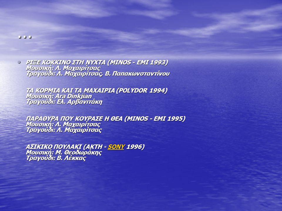 … ΡΙΞΕ ΚΟΚΚΙΝΟ ΣΤΗ ΝΥΧΤΑ (MINOS - ΕΜΙ 1993) Μουσική: Λ. Μαχαιρίτσας Τραγούδι: Λ. Μαχαιρίτσας, Β. Παπακωνσταντίνου ΤΑ ΚΟΡΜΙΑ ΚΑΙ ΤΑ ΜΑΧΑΙΡΙΑ (POLYDOR 1