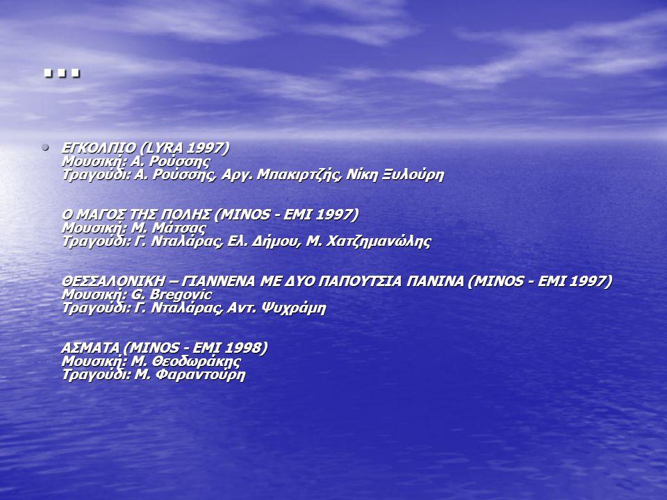 … ΕΓΚΟΛΠΙΟ (LYRA 1997) Μουσική: Α. Ρούσσης Τραγούδι: Α. Ρούσσης, Αργ. Μπακιρτζής, Νίκη Ξυλούρη Ο ΜΑΓΟΣ ΤΗΣ ΠΟΛΗΣ (MINOS - ΕΜΙ 1997) Μουσική: Μ. Μάτσας