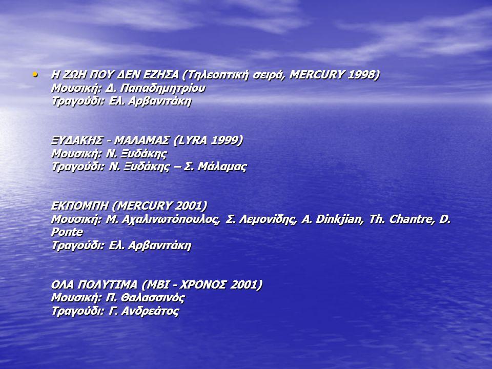 Η ΖΩΗ ΠΟΥ ΔΕΝ ΕΖΗΣΑ (Τηλεοπτική σειρά, MERCURY 1998) Μουσική: Δ. Παπαδημητρίου Τραγούδι: Ελ. Αρβανιτάκη ΞΥΔΑΚΗΣ - ΜΑΛΑΜΑΣ (LYRA 1999) Μουσική: Ν. Ξυδά