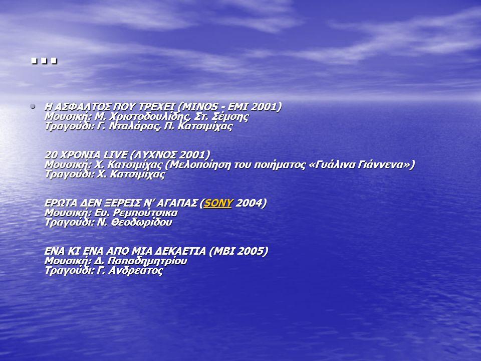 … Η ΑΣΦΑΛΤΟΣ ΠΟΥ ΤΡΕΧΕΙ (MINOS - ΕΜΙ 2001) Μουσική: Μ. Χριστοδουλίδης, Στ. Σέμσης Τραγούδι: Γ. Νταλάρας, Π. Κατσιμίχας 20 ΧΡΟΝΙΑ LIVE (ΛΥΧΝΟΣ 2001) Μο