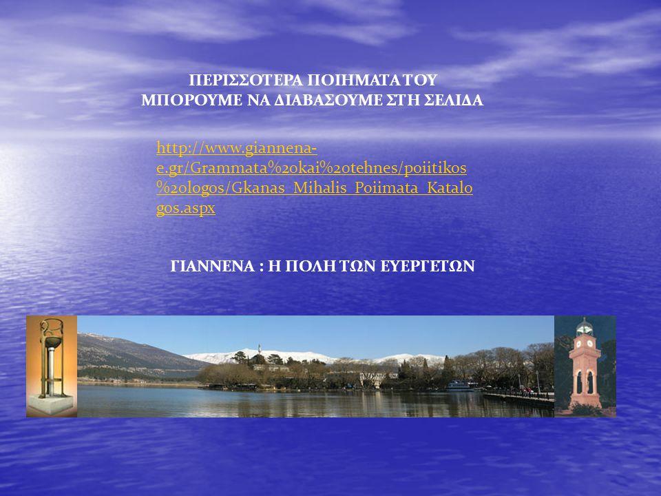 ΠΕΡΙΣΣΟΤΕΡΑ ΠΟΙΗΜΑΤΑ ΤΟΥ ΜΠΟΡΟΥΜΕ ΝΑ ΔΙΑΒΑΣΟΥΜΕ ΣΤΗ ΣΕΛΙΔΑ http://www.giannena- e.gr/Grammata%20kai%20tehnes/poiitikos %20logos/Gkanas_Mihalis_Poiimat