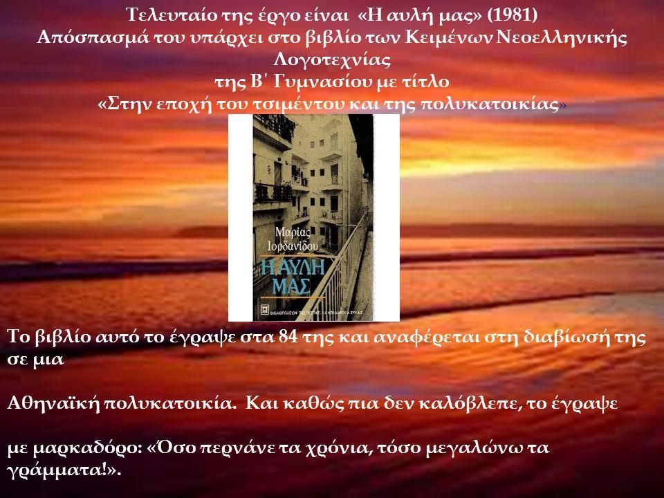 Τελευταίο της έργο είναι «Η αυλή μας» (1981) Απόσπασμά του υπάρχει στο βιβλίο των Κειμένων Νεοελληνικής Λογοτεχνίας της Β΄ Γυμνασίου με τίτλο «Στην επ
