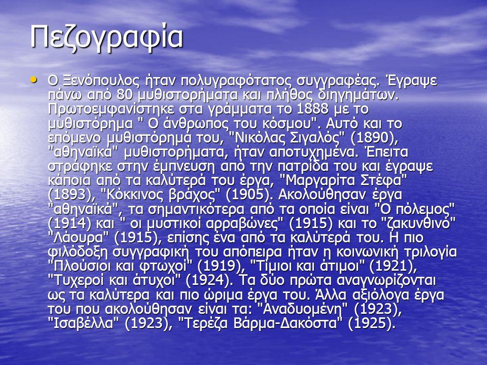 Πεζογραφία Ο Ξενόπουλος ήταν πολυγραφότατος συγγραφέας. Έγραψε πάνω από 80 μυθιστορήματα και πλήθος διηγημάτων. Πρωτοεμφανίστηκε στα γράμματα το 1888