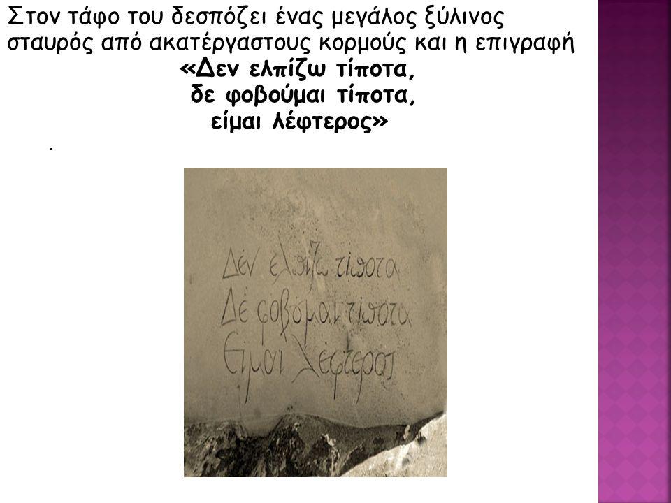 . Στον τάφο του δεσπόζει ένας μεγάλος ξύλινος σταυρός από ακατέργαστους κορμούς και η επιγραφή «Δεν ελπίζω τίποτα, δε φοβούμαι τίποτα, είμαι λέφτερος»