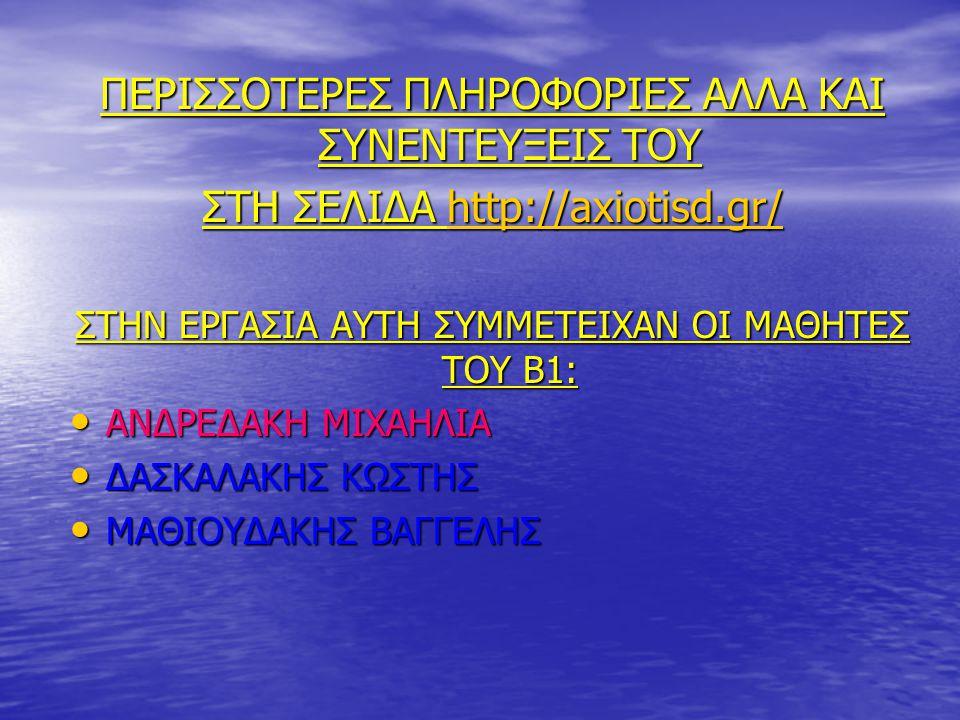 ΠΕΡΙΣΣΟΤΕΡΕΣ ΠΛΗΡΟΦΟΡΙΕΣ ΑΛΛΑ ΚΑΙ ΣΥΝΕΝΤΕΥΞΕΙΣ ΤΟΥ ΣΤΗ ΣΕΛΙΔΑ http://axiotisd.gr/ http://axiotisd.gr/ ΣΤΗΝ ΕΡΓΑΣΙΑ ΑΥΤΗ ΣΥΜΜΕΤΕΙΧΑΝ ΟΙ ΜΑΘΗΤΕΣ ΤΟΥ Β1:
