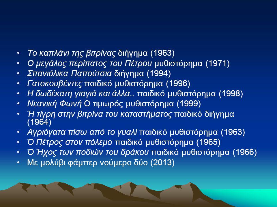 Το καπλάνι της βιτρίνας διήγημα (1963) Ο μεγάλος περίπατος του Πέτρου μυθιστόρημα (1971) Σπανιόλικα Παπούτσια διήγημα (1994) Γατοκουβέντες παιδικό μυθ