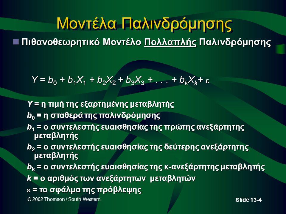 © 2002 Thomson / South-Western Slide 13-4 Μοντέλα Παλινδρόμησης nΠιθανοθεωρητικό Μοντέλο Πολλαπλής Παλινδρόμησης Y = b 0 + b 1 X 1 + b 2 X 2 + b 3 X 3 +...