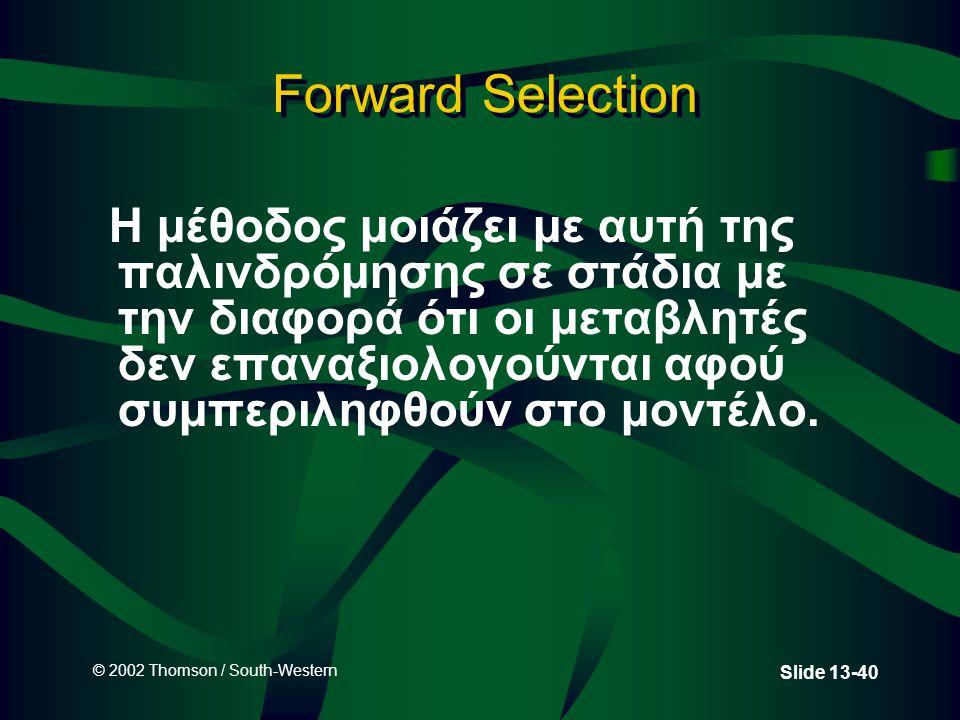 © 2002 Thomson / South-Western Slide 13-40 Forward Selection Η μέθοδος μοιάζει με αυτή της παλινδρόμησης σε στάδια με την διαφορά ότι οι μεταβλητές δε