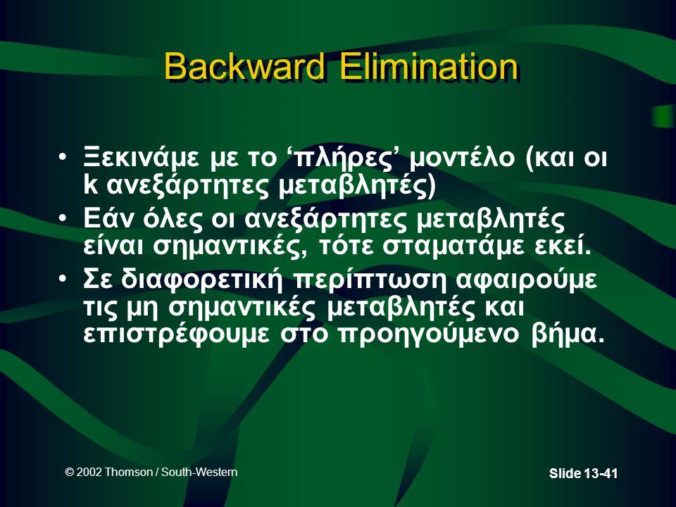 © 2002 Thomson / South-Western Slide 13-41 Backward Elimination Ξεκινάμε με το 'πλήρες' μοντέλο (και οι k ανεξάρτητες μεταβλητές) Εάν όλες οι ανεξάρτητες μεταβλητές είναι σημαντικές, τότε σταματάμε εκεί.