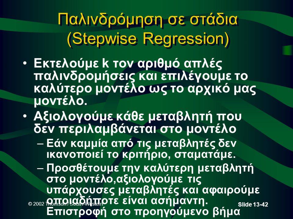 © 2002 Thomson / South-Western Slide 13-42 Παλινδρόμηση σε στάδια (Stepwise Regression) Εκτελούμε k τον αριθμό απλές παλινδρομήσεις και επιλέγουμε το
